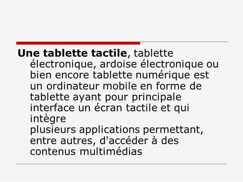 Une tablette tactile, tablette électronique, ardoise électronique ou bien encore tablette numérique est un ordinateur mobile en forme de tablette ayant pour principale interface un écran tactile et qui intègre plusieurs applications permettant, entre autres, d accéder à des contenus multimédias