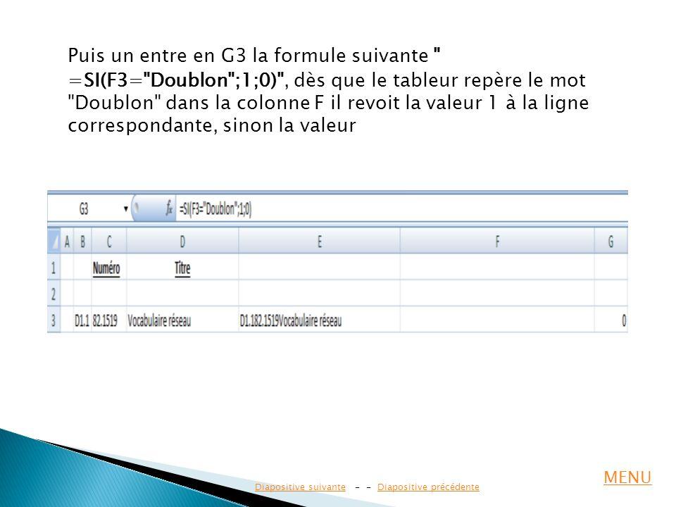 Puis un entre en G3 la formule suivante =SI(F3= Doublon ;1;0) , dès que le tableur repère le mot Doublon dans la colonne F il revoit la valeur 1 à la ligne correspondante, sinon la valeur