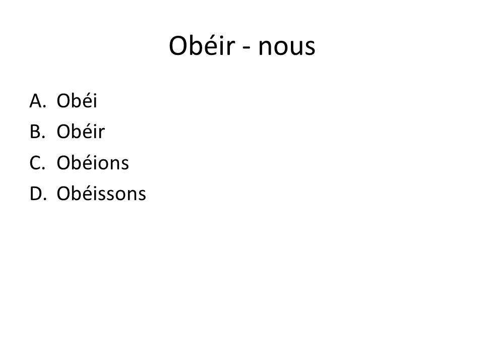 Obéir - nous Obéi Obéir Obéions Obéissons