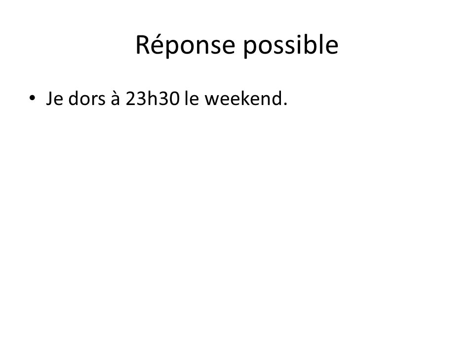 Réponse possible Je dors à 23h30 le weekend.