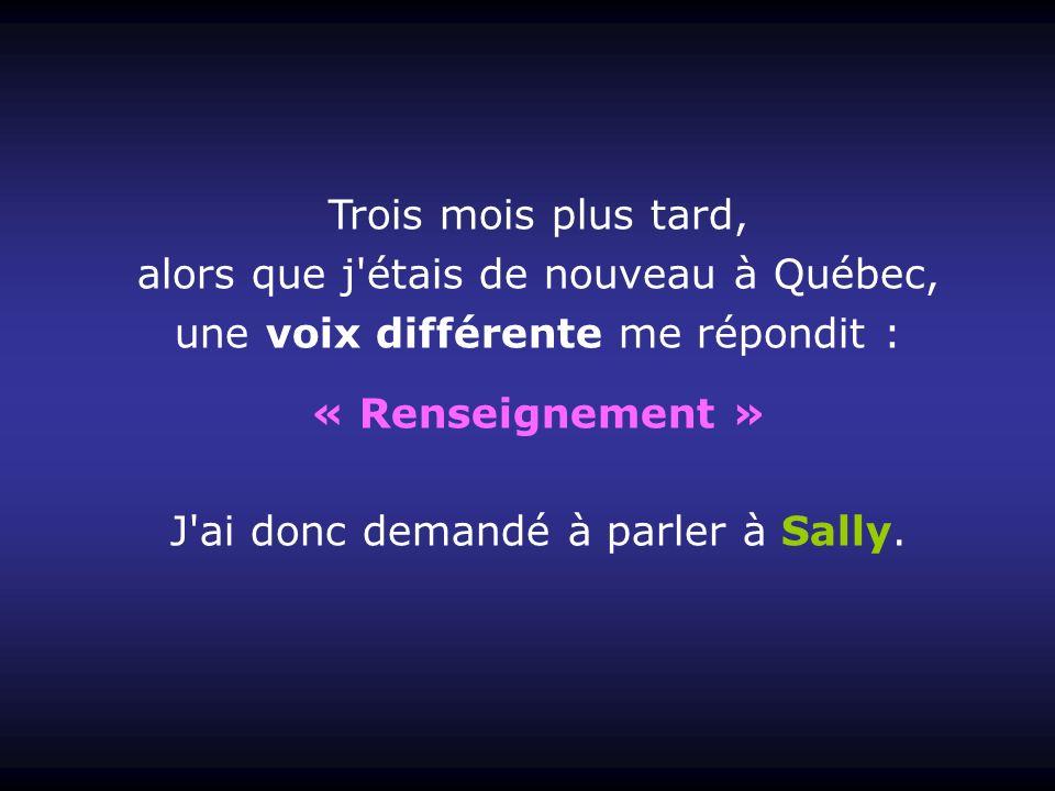 Trois mois plus tard, alors que j étais de nouveau à Québec, une voix différente me répondit : « Renseignement » J ai donc demandé à parler à Sally.