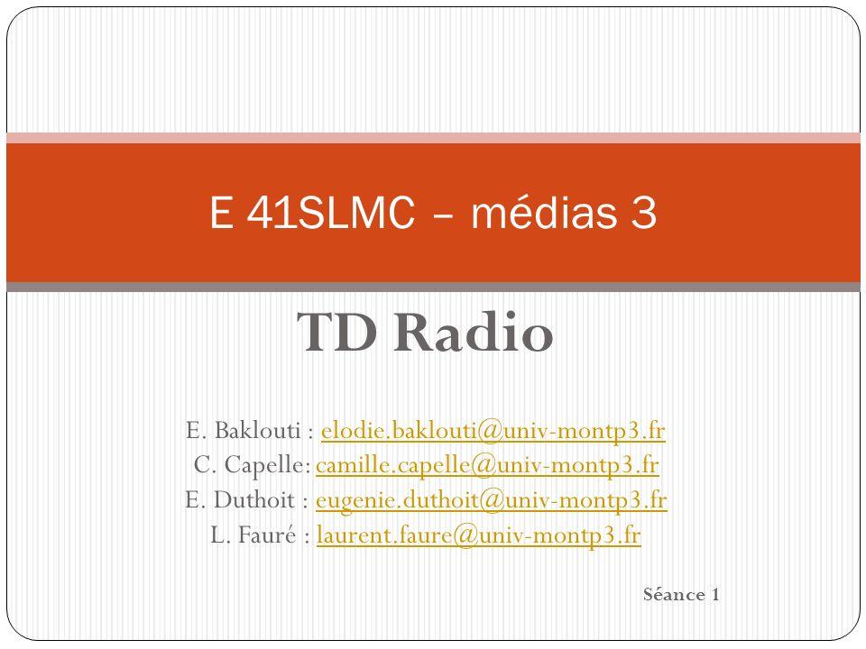 E 41SLMC – médias 3 TD Radio. E. Baklouti : elodie.baklouti@univ-montp3.fr. C. Capelle: camille.capelle@univ-montp3.fr.