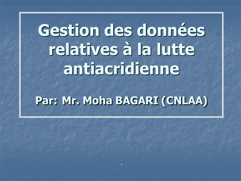 Gestion des données relatives à la lutte antiacridienne Par: Mr