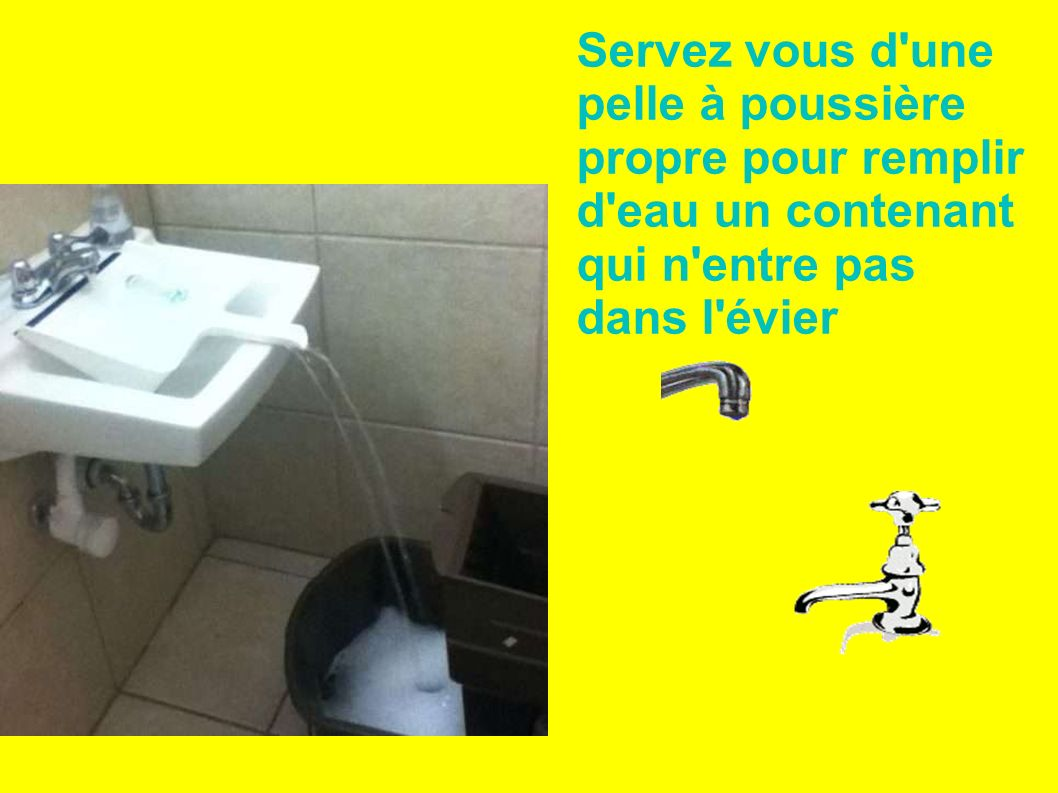 Servez vous d une pelle à poussière propre pour remplir d eau un contenant qui n entre pas dans l évier