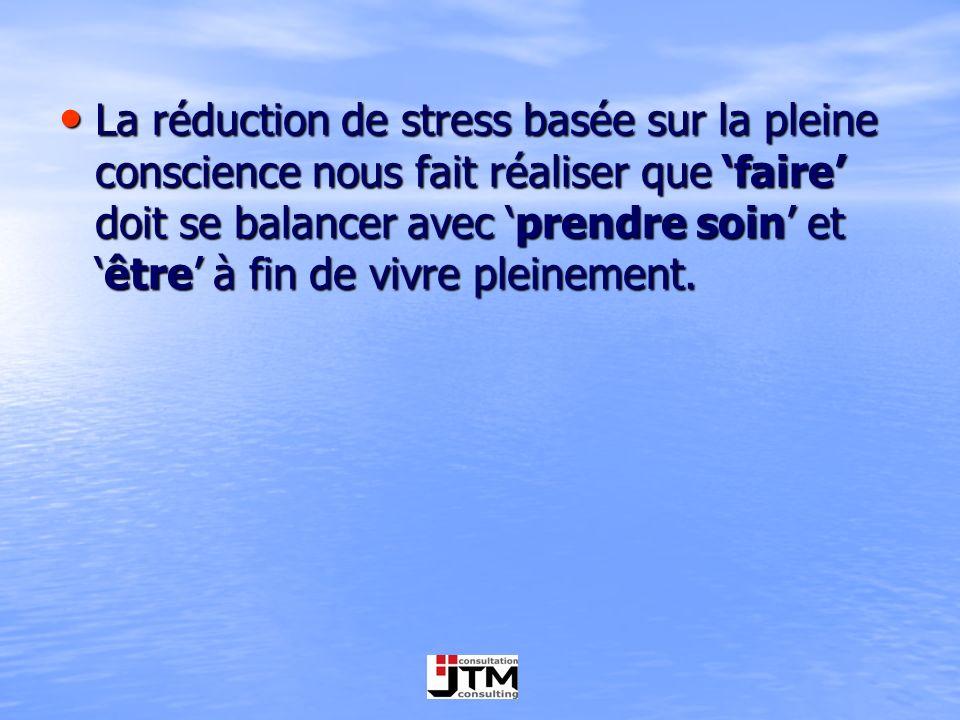 La réduction de stress basée sur la pleine conscience nous fait réaliser que 'faire' doit se balancer avec 'prendre soin' et 'être' à fin de vivre pleinement.