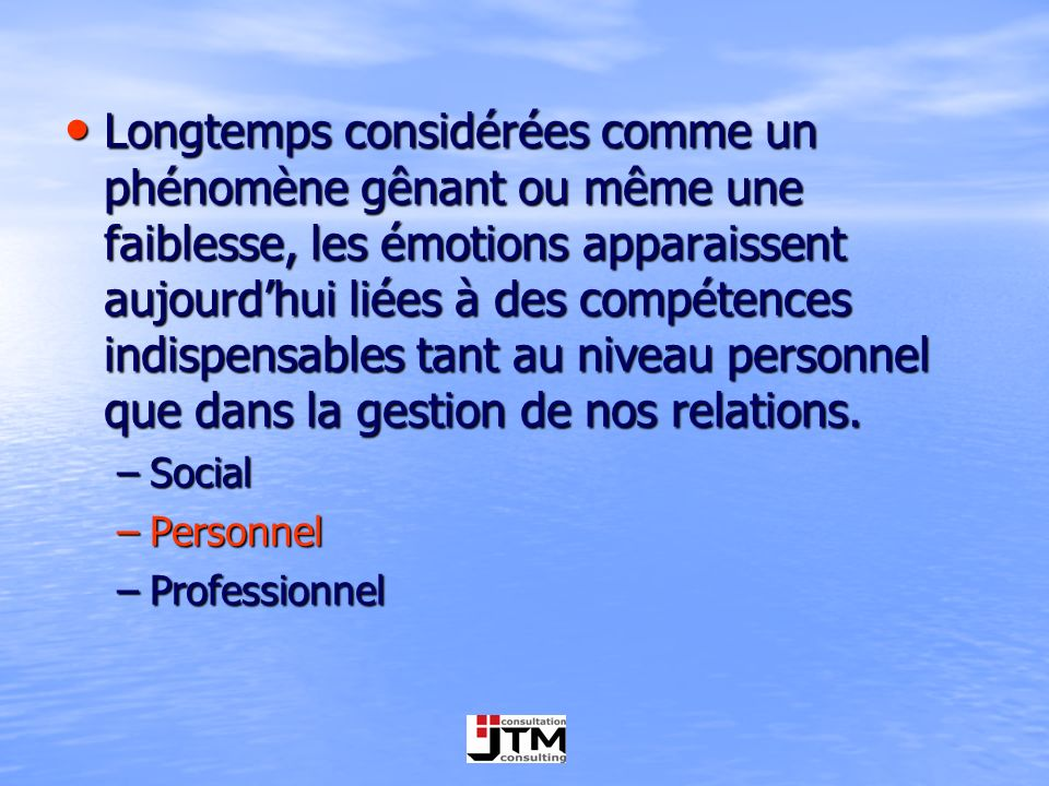 Longtemps considérées comme un phénomène gênant ou même une faiblesse, les émotions apparaissent aujourd'hui liées à des compétences indispensables tant au niveau personnel que dans la gestion de nos relations.