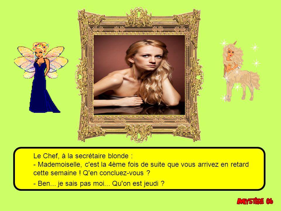 Le Chef, à la secrétaire blonde : - Mademoiselle, c est la 4ème fois de suite que vous arrivez en retard cette semaine .