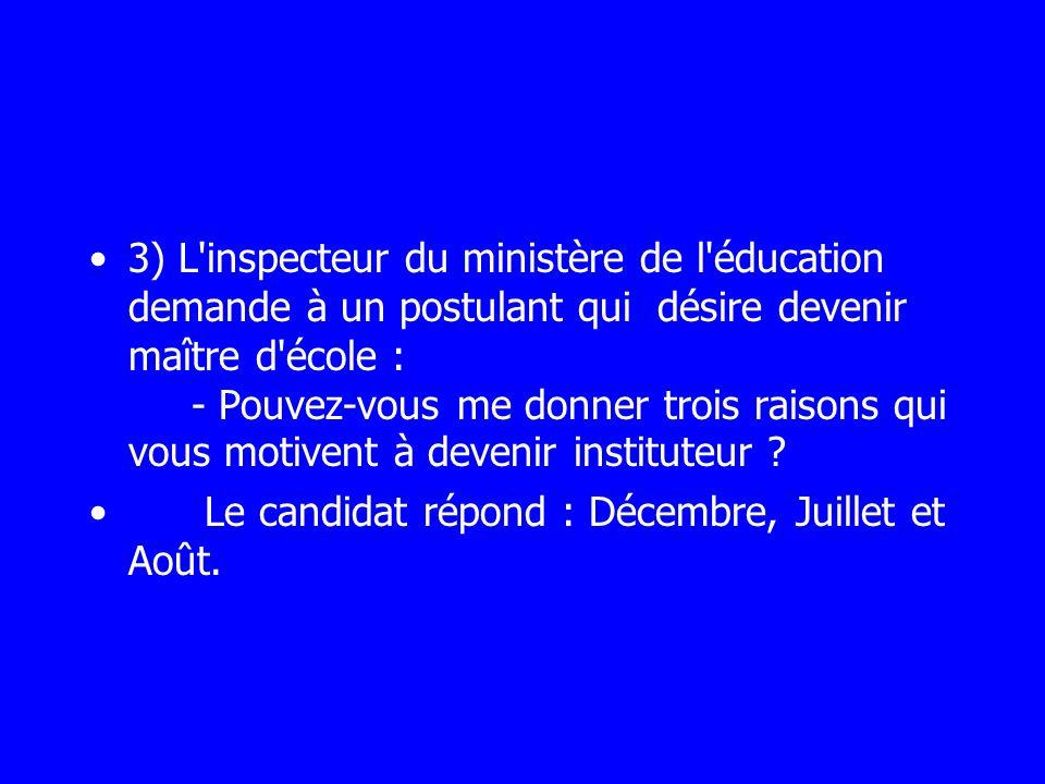 3) L inspecteur du ministère de l éducation demande à un postulant qui désire devenir maître d école : - Pouvez-vous me donner trois raisons qui vous motivent à devenir instituteur