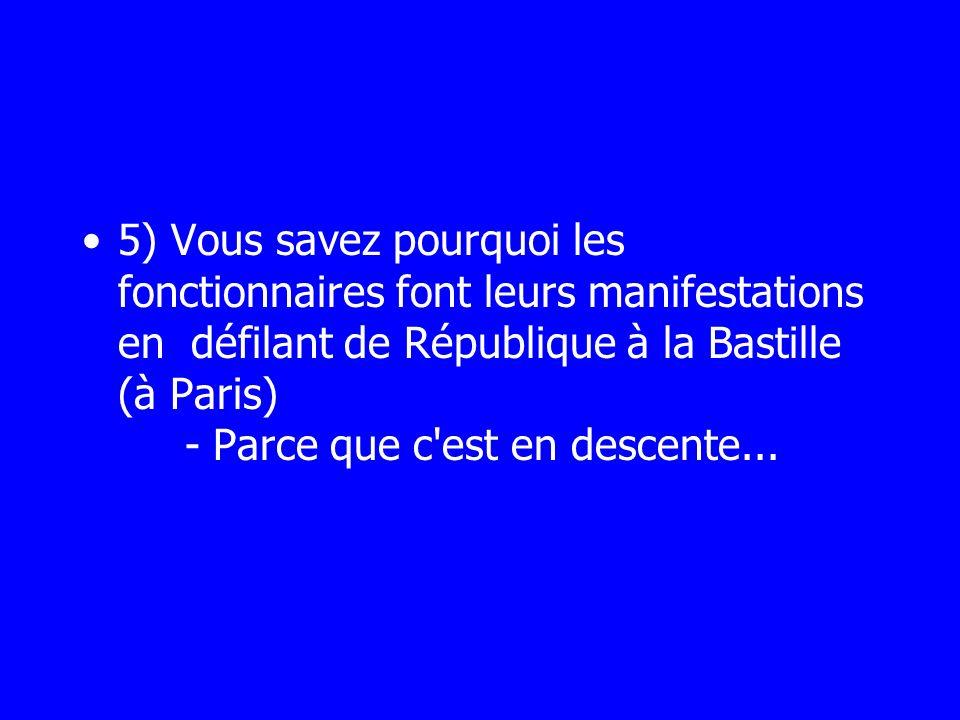 5) Vous savez pourquoi les fonctionnaires font leurs manifestations en défilant de République à la Bastille (à Paris) - Parce que c est en descente...