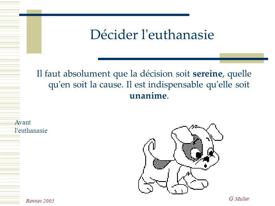 Décider l euthanasie Il faut absolument que la décision soit sereine, quelle qu en soit la cause. Il est indispensable qu elle soit unanime.