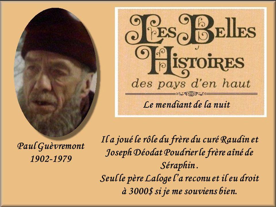 Le mendiant de la nuit Il a joué le rôle du frère du curé Raudin et Joseph Déodat Poudrier le frère aîné de Séraphin .