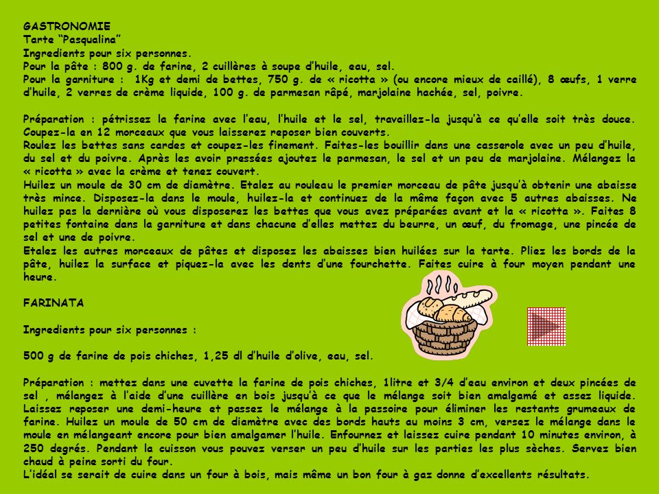 GASTRONOMIE Tarte Pasqualina Ingredients pour six personnes. Pour la pâte : 800 g. de farine, 2 cuillères à soupe d'huile, eau, sel.