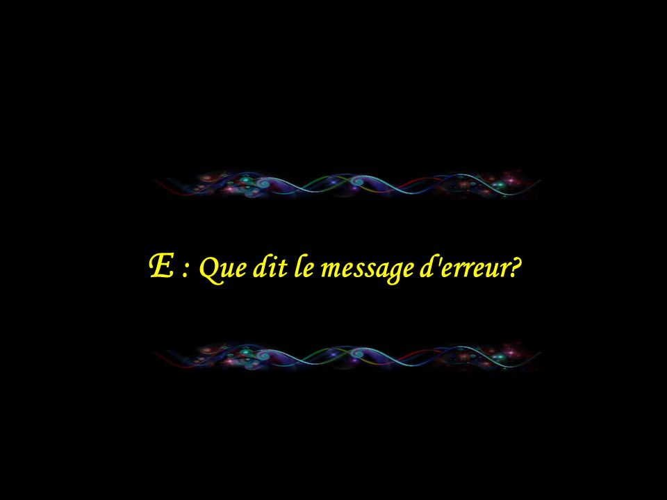 E : Que dit le message d erreur
