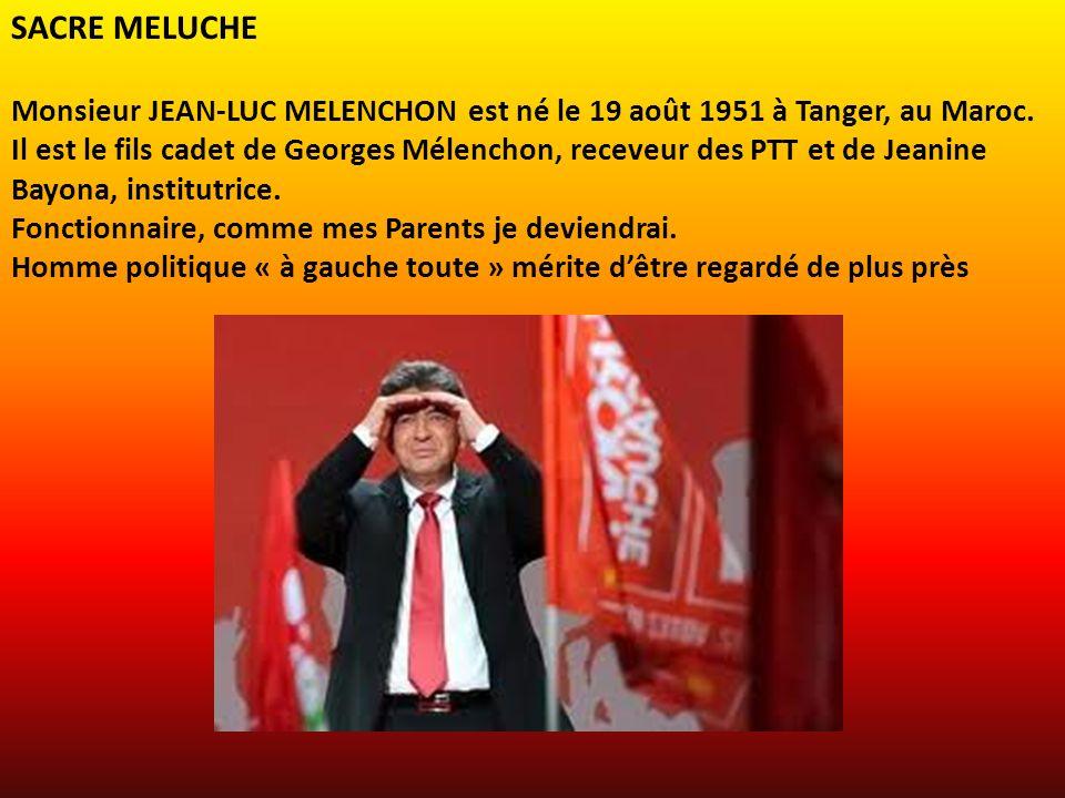 SACRE MELUCHE Monsieur JEAN-LUC MELENCHON est né le 19 août 1951 à Tanger, au Maroc.