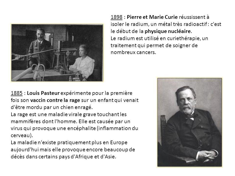 1898 : Pierre et Marie Curie réussissent à isoler le radium, un métal très radioactif : c est le début de la physique nucléaire. Le radium est utilisé en curiethérapie, un traitement qui permet de soigner de nombreux cancers.