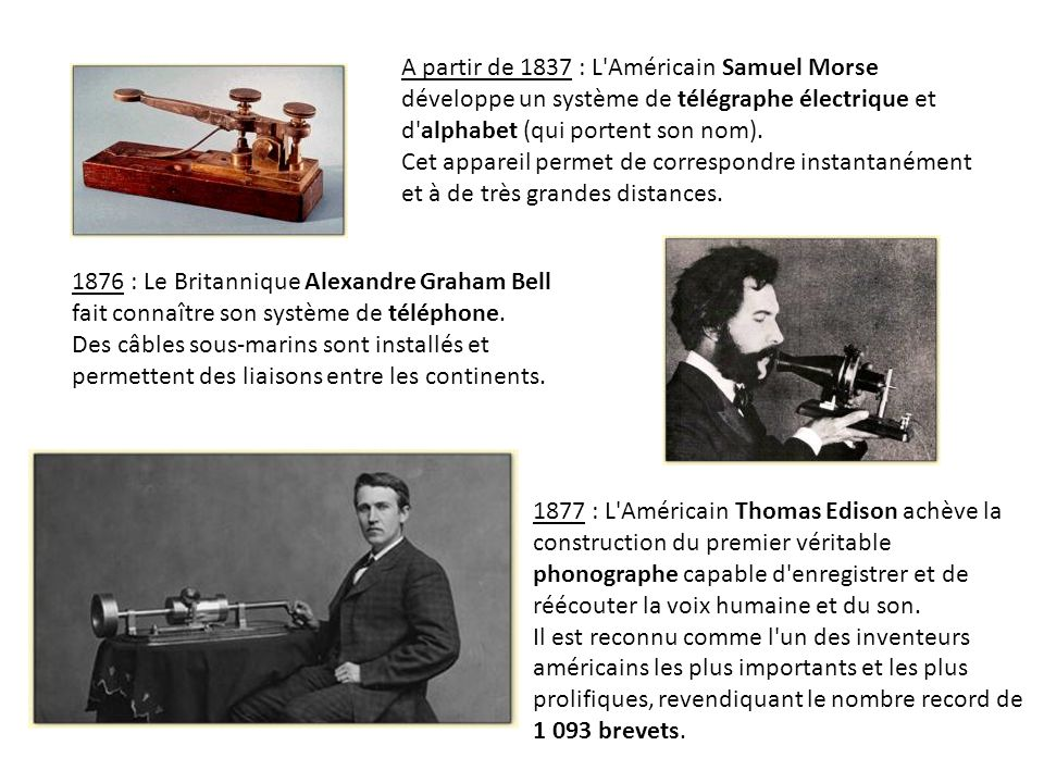 A partir de 1837 : L Américain Samuel Morse développe un système de télégraphe électrique et d alphabet (qui portent son nom). Cet appareil permet de correspondre instantanément et à de très grandes distances.