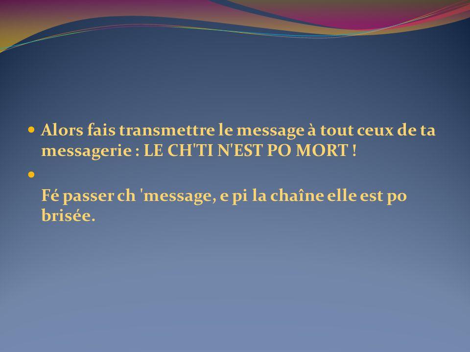 Alors fais transmettre le message à tout ceux de ta messagerie : LE CH TI N EST PO MORT !