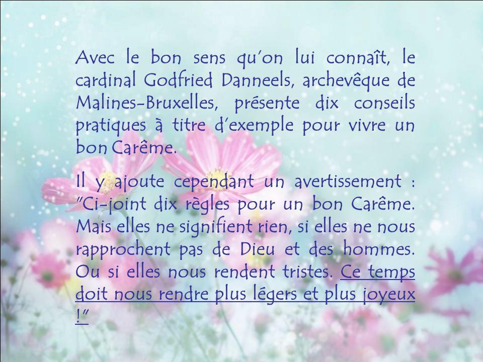 Avec le bon sens qu'on lui connaît, le cardinal Godfried Danneels, archevêque de Malines-Bruxelles, présente dix conseils pratiques à titre d'exemple pour vivre un bon Carême.