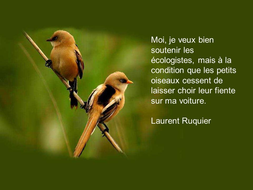 Moi, je veux bien soutenir les écologistes, mais à la condition que les petits oiseaux cessent de laisser choir leur fiente sur ma voiture.