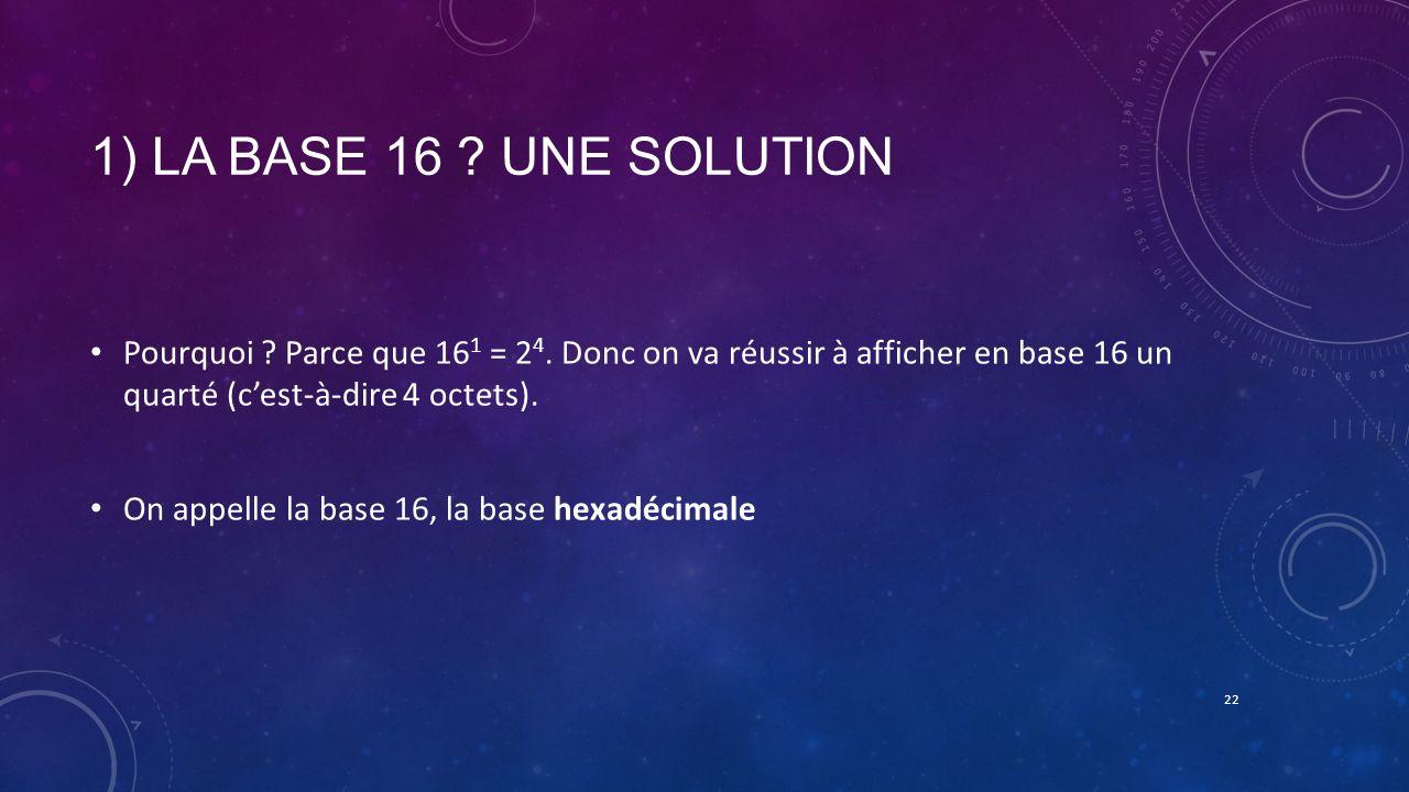 1) La base 16 Une solution Pourquoi Parce que 161 = 24. Donc on va réussir à afficher en base 16 un quarté (c'est-à-dire 4 octets).