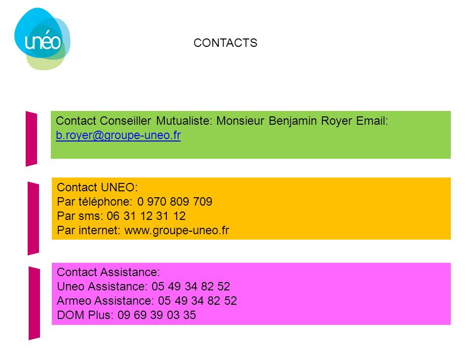 CONTACTS Contact Conseiller Mutualiste: Monsieur Benjamin Royer Email: b.royer@groupe-uneo.fr. Contact UNEO: