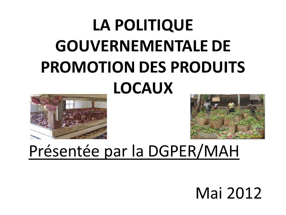 LA POLITIQUE GOUVERNEMENTALE DE PROMOTION DES PRODUITS LOCAUX Présentée par la DGPER/MAH Mai 2012