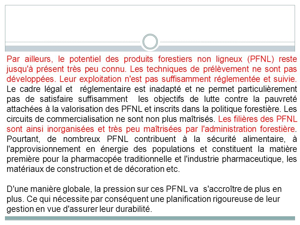 Par ailleurs, le potentiel des produits forestiers non ligneux (PFNL) reste jusqu à présent très peu connu. Les techniques de prélèvement ne sont pas développées. Leur exploitation n est pas suffisamment réglementée et suivie. Le cadre légal et réglementaire est inadapté et ne permet particulièrement pas de satisfaire suffisamment les objectifs de lutte contre la pauvreté attachées à la valorisation des PFNL et inscrits dans la politique forestière. Les circuits de commercialisation ne sont non plus maîtrisés. Les filières des PFNL sont ainsi inorganisées et très peu maîtrisées par l administration forestière. Pourtant, de nombreux PFNL contribuent à la sécurité alimentaire, à l approvisionnement en énergie des populations et constituent la matière première pour la pharmacopée traditionnelle et l industrie pharmaceutique, les matériaux de construction et de décoration etc.