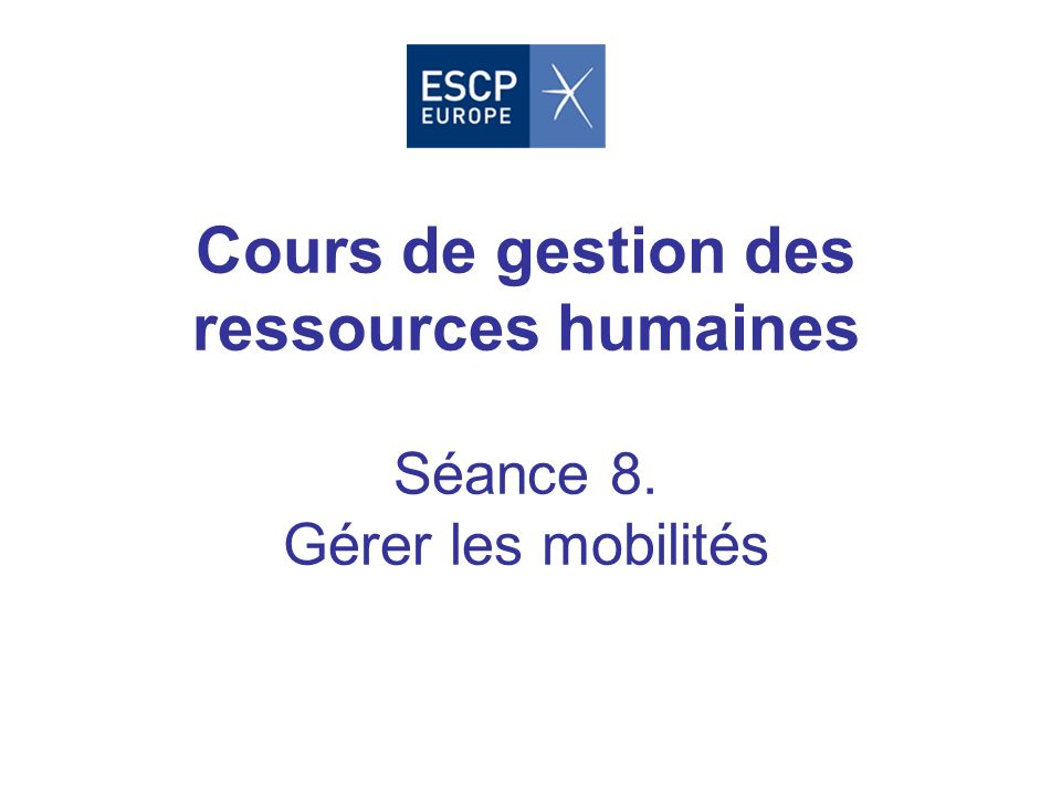 Cours de gestion des ressources humaines Séance 8. Gérer les mobilités