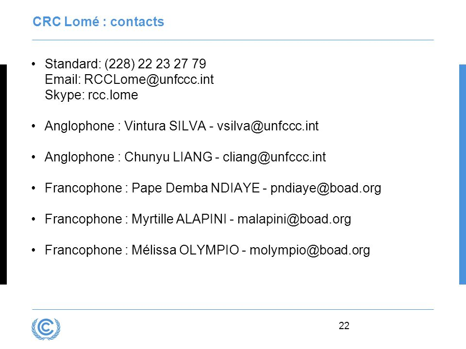CRC Lomé : contacts Standard: (228) 22 23 27 79 Email: RCCLome@unfccc.int Skype: rcc.lome. Anglophone : Vintura SILVA - vsilva@unfccc.int.