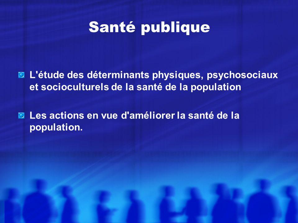 Santé publique L étude des déterminants physiques, psychosociaux et socioculturels de la santé de la population.