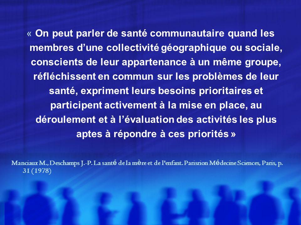 « On peut parler de santé communautaire quand les membres d'une collectivité géographique ou sociale, conscients de leur appartenance à un même groupe, réfléchissent en commun sur les problèmes de leur santé, expriment leurs besoins prioritaires et participent activement à la mise en place, au déroulement et à l'évaluation des activités les plus aptes à répondre à ces priorités »