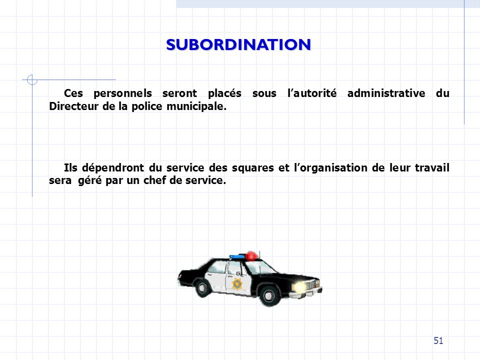 SUBORDINATIONCes personnels seront placés sous l'autorité administrative du Directeur de la police municipale.