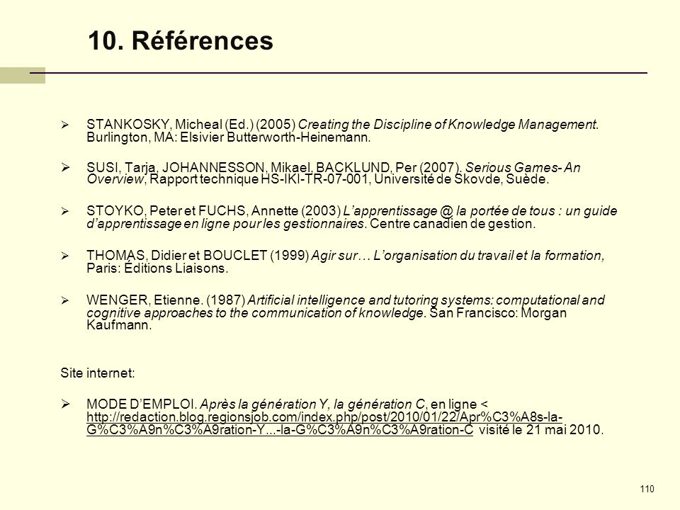 10. Références STANKOSKY, Micheal (Ed.) (2005) Creating the Discipline of Knowledge Management. Burlington, MA: Elsivier Butterworth-Heinemann.