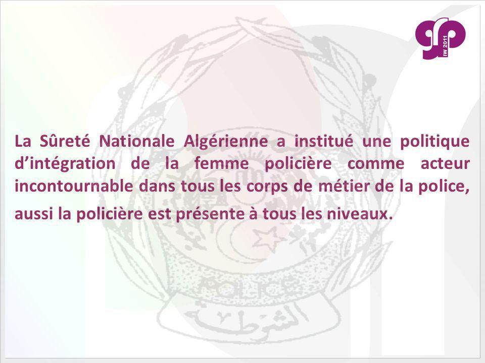 La Sûreté Nationale Algérienne a institué une politique d'intégration de la femme policière comme acteur incontournable dans tous les corps de métier de la police, aussi la policière est présente à tous les niveaux.