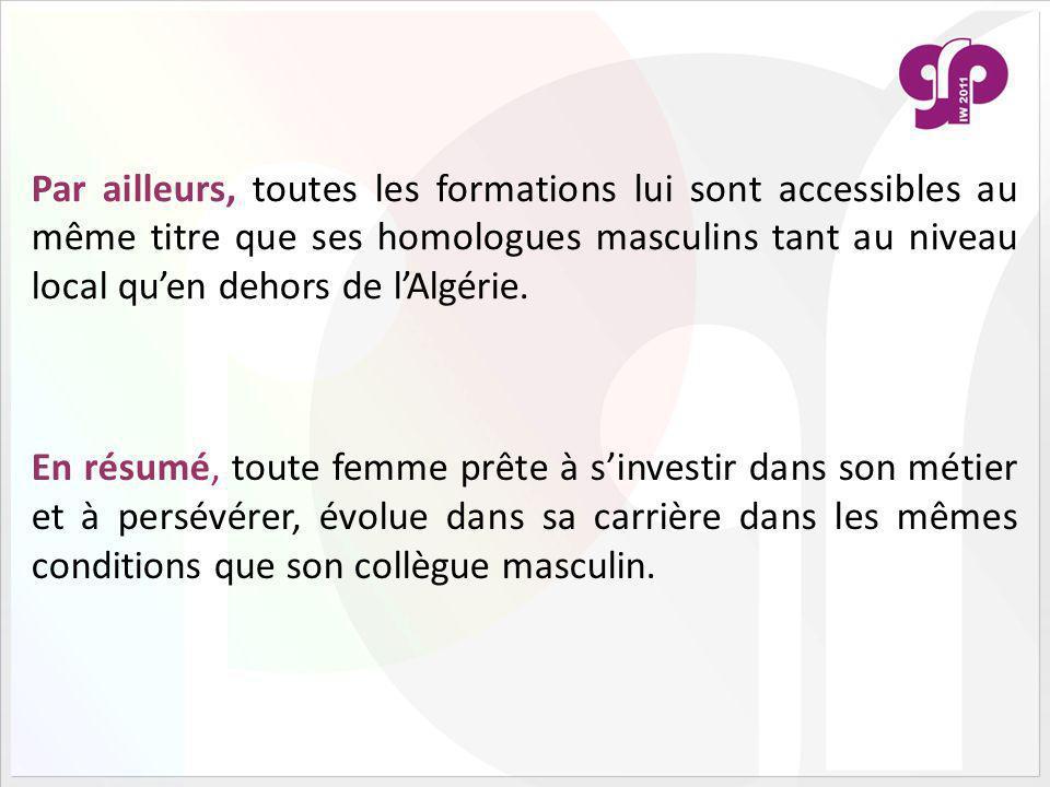 Par ailleurs, toutes les formations lui sont accessibles au même titre que ses homologues masculins tant au niveau local qu'en dehors de l'Algérie.