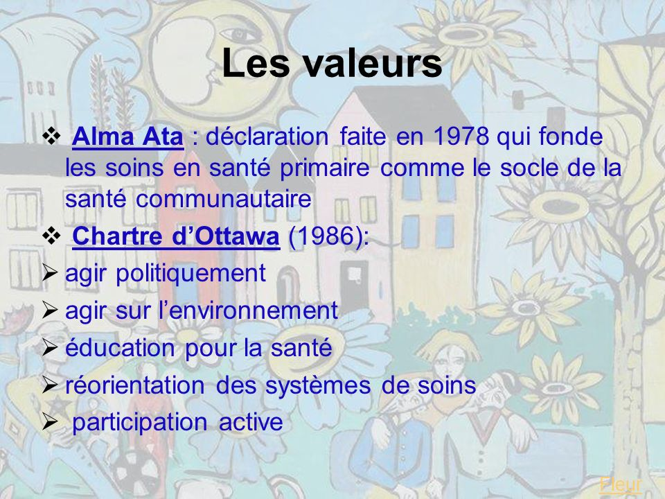 Les valeurs Alma Ata : déclaration faite en 1978 qui fonde les soins en santé primaire comme le socle de la santé communautaire.