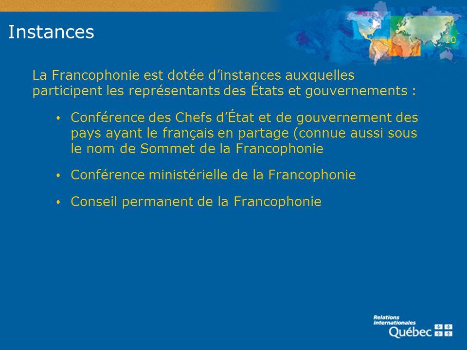 2 Instances. 10. La Francophonie est dotée d'instances auxquelles participent les représentants des États et gouvernements :