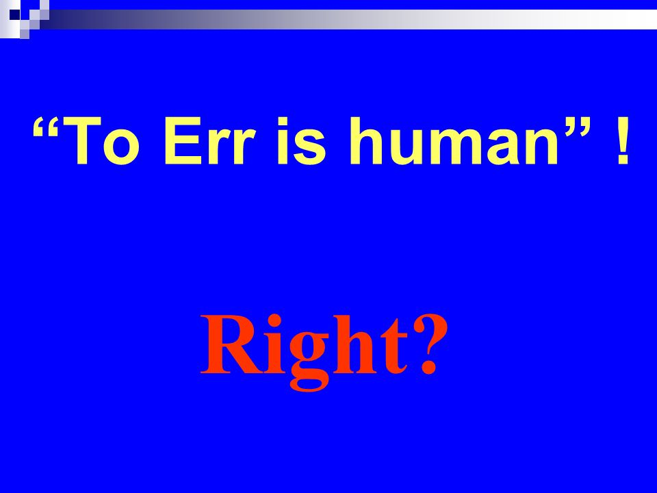 To Err is human ! Right