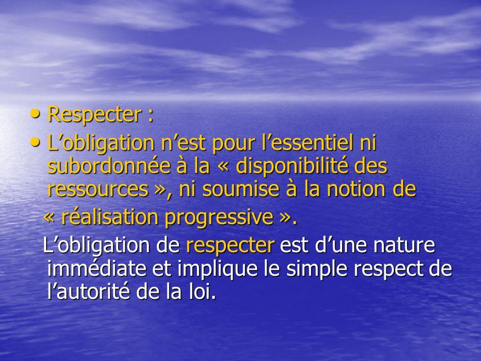 Respecter : L'obligation n'est pour l'essentiel ni subordonnée à la « disponibilité des ressources », ni soumise à la notion de.