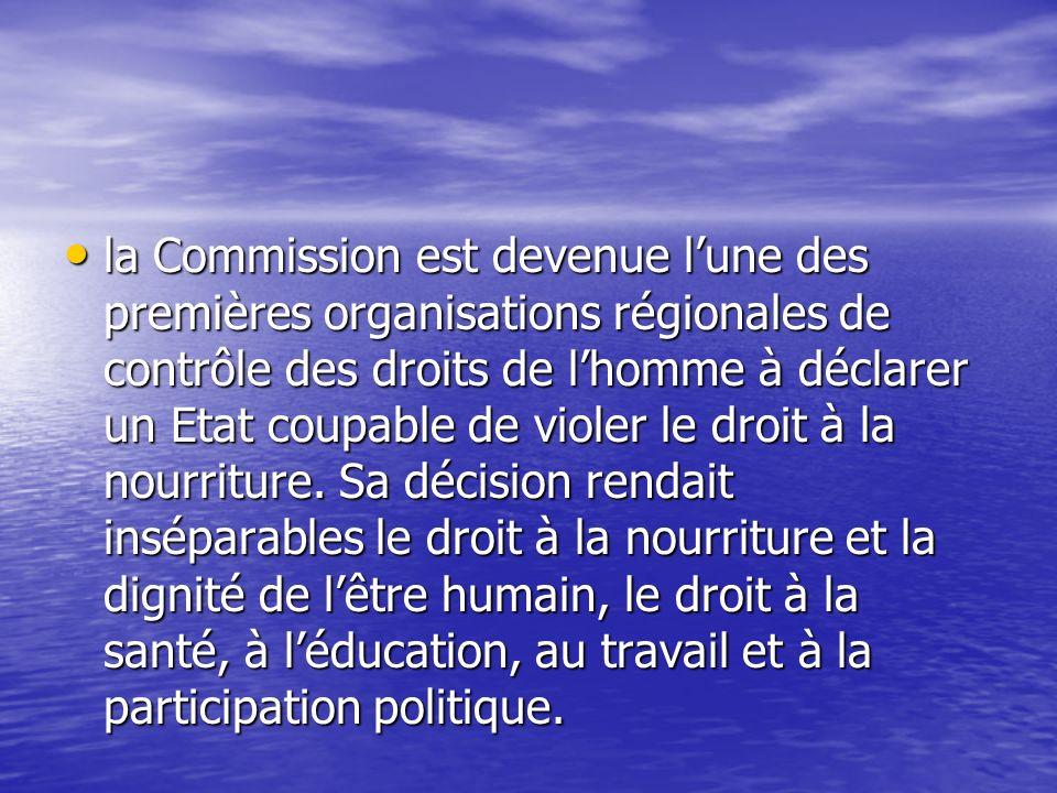 la Commission est devenue l'une des premières organisations régionales de contrôle des droits de l'homme à déclarer un Etat coupable de violer le droit à la nourriture.