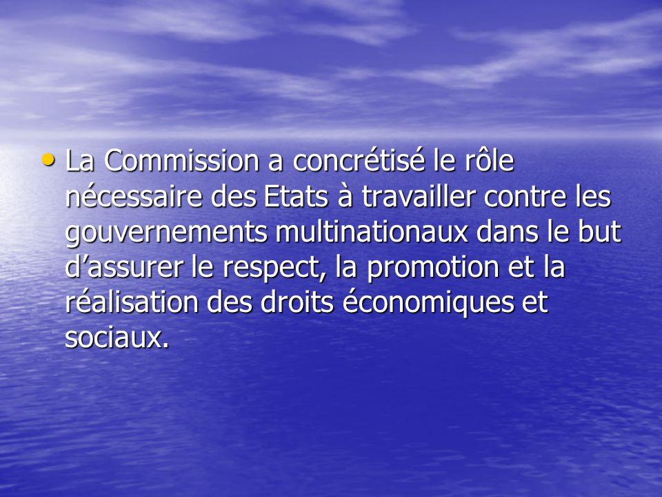 La Commission a concrétisé le rôle nécessaire des Etats à travailler contre les gouvernements multinationaux dans le but d'assurer le respect, la promotion et la réalisation des droits économiques et sociaux.