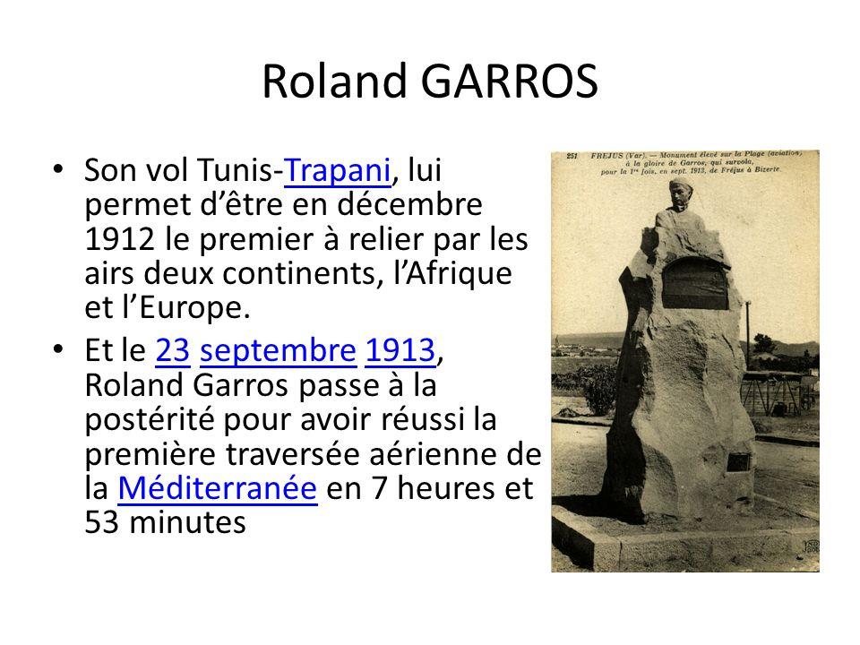 Roland GARROS Son vol Tunis-Trapani, lui permet d'être en décembre 1912 le premier à relier par les airs deux continents, l'Afrique et l'Europe.