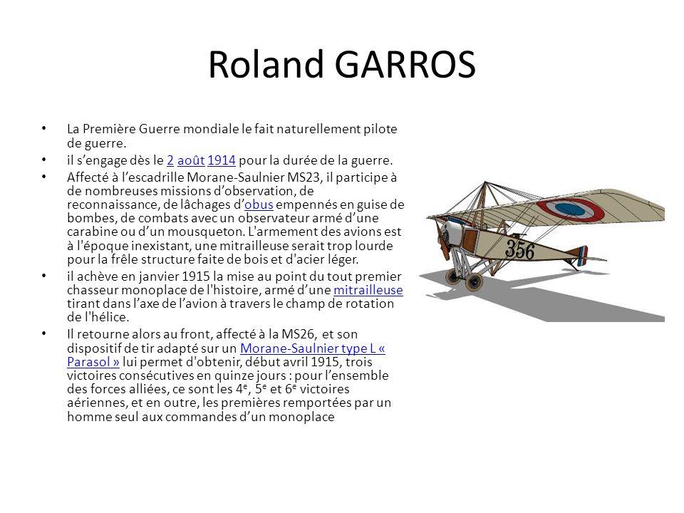 Roland GARROS La Première Guerre mondiale le fait naturellement pilote de guerre. il s'engage dès le 2 août 1914 pour la durée de la guerre.