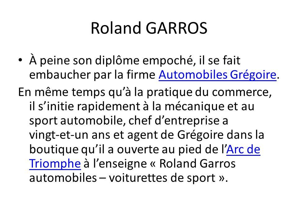 Roland GARROS À peine son diplôme empoché, il se fait embaucher par la firme Automobiles Grégoire.