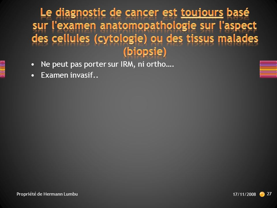 Le diagnostic de cancer est toujours basé sur l examen anatomopathologie sur l aspect des cellules (cytologie) ou des tissus malades (biopsie)