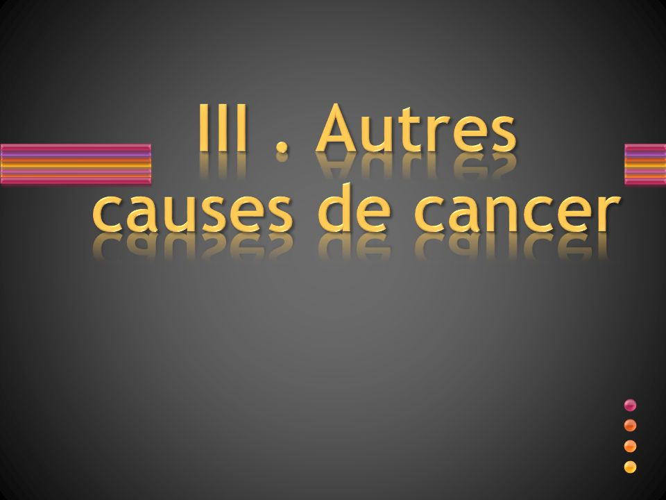 III . Autres causes de cancer