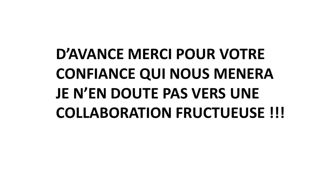 D'AVANCE MERCI POUR VOTRE CONFIANCE QUI NOUS MENERA JE N'EN DOUTE PAS VERS UNE COLLABORATION FRUCTUEUSE !!!