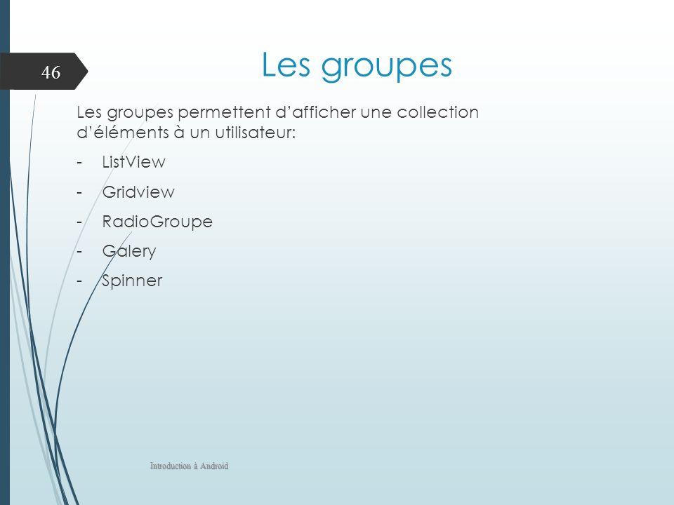 Les groupes Les groupes permettent d'afficher une collection d'éléments à un utilisateur: ListView.