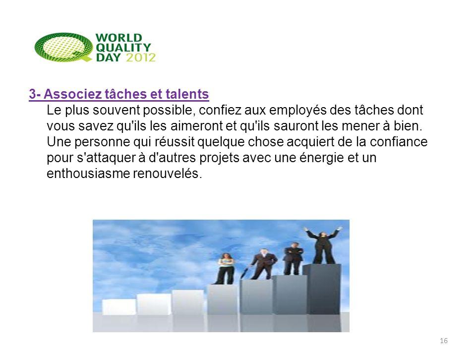 3- Associez tâches et talents Le plus souvent possible, confiez aux employés des tâches dont vous savez qu ils les aimeront et qu ils sauront les mener à bien.