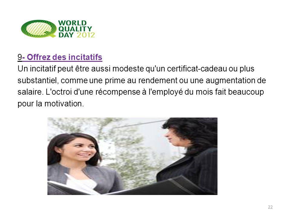 9- Offrez des incitatifs Un incitatif peut être aussi modeste qu un certificat-cadeau ou plus substantiel, comme une prime au rendement ou une augmentation de salaire.